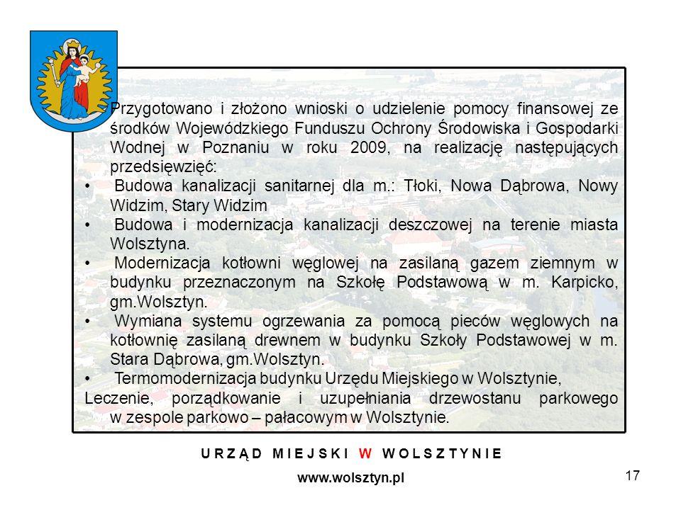 17 U R Z Ą D M I E J S K I W W O L S Z T Y N I E www.wolsztyn.pl Przygotowano i złożono wnioski o udzielenie pomocy finansowej ze środków Wojewódzkiego Funduszu Ochrony Środowiska i Gospodarki Wodnej w Poznaniu w roku 2009, na realizację następujących przedsięwzięć: Budowa kanalizacji sanitarnej dla m.: Tłoki, Nowa Dąbrowa, Nowy Widzim, Stary Widzim Budowa i modernizacja kanalizacji deszczowej na terenie miasta Wolsztyna.