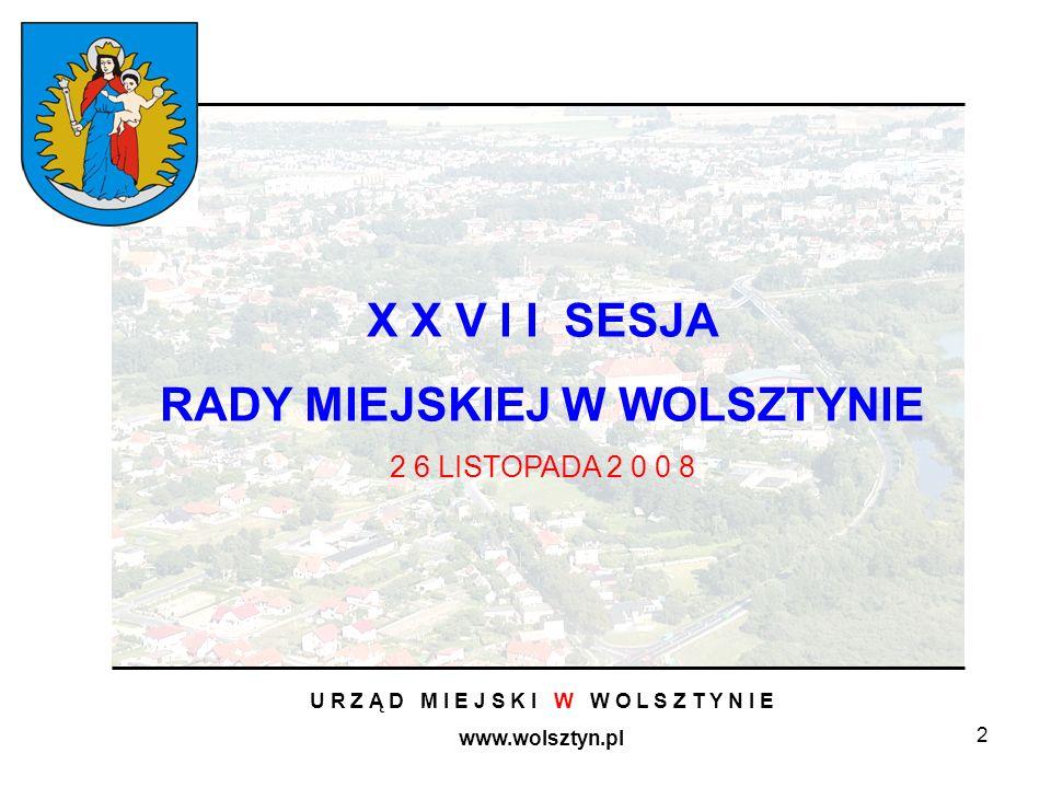 2 U R Z Ą D M I E J S K I W W O L S Z T Y N I E www.wolsztyn.pl X X V I I SESJA RADY MIEJSKIEJ W WOLSZTYNIE 2 6 LISTOPADA 2 0 0 8