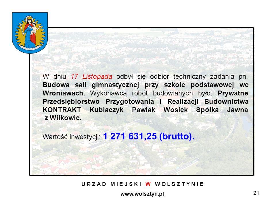 21 U R Z Ą D M I E J S K I W W O L S Z T Y N I E www.wolsztyn.pl W dniu 17 Listopada odbył się odbiór techniczny zadania pn. Budowa sali gimnastycznej