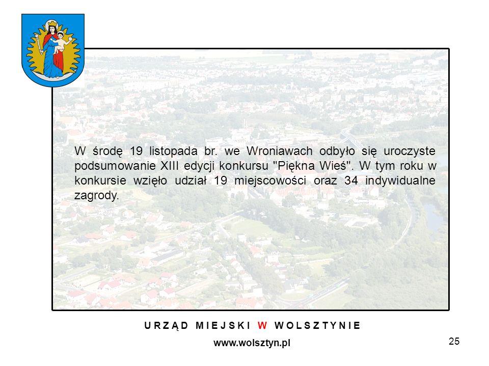 25 U R Z Ą D M I E J S K I W W O L S Z T Y N I E www.wolsztyn.pl W środę 19 listopada br. we Wroniawach odbyło się uroczyste podsumowanie XIII edycji