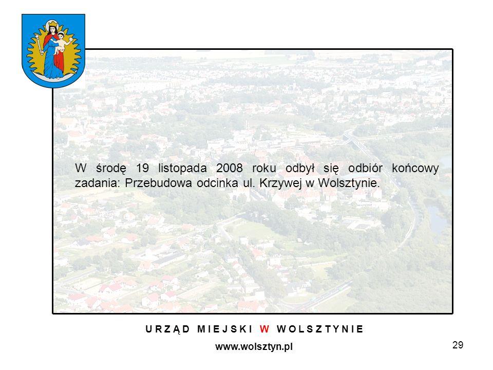 29 U R Z Ą D M I E J S K I W W O L S Z T Y N I E www.wolsztyn.pl W środę 19 listopada 2008 roku odbył się odbiór końcowy zadania: Przebudowa odcinka ul.