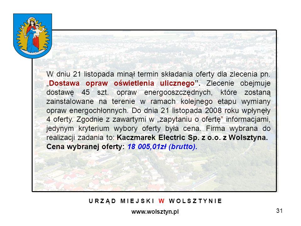 31 U R Z Ą D M I E J S K I W W O L S Z T Y N I E www.wolsztyn.pl W dniu 21 listopada minął termin składania oferty dla zlecenia pn.Dostawa opraw oświetlenia ulicznego.