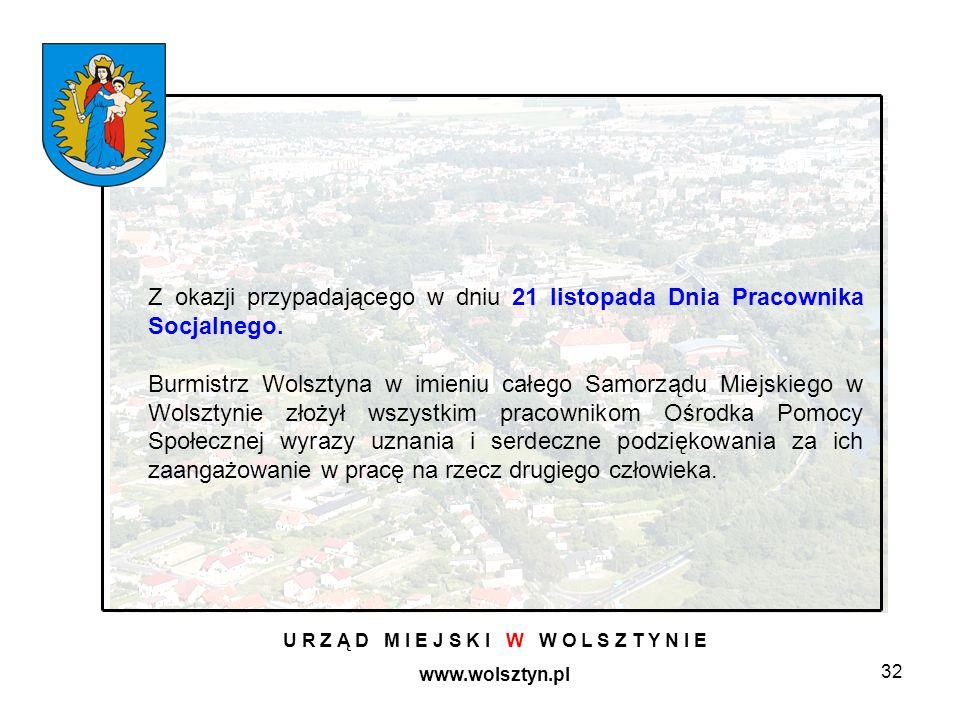 32 U R Z Ą D M I E J S K I W W O L S Z T Y N I E www.wolsztyn.pl Z okazji przypadającego w dniu 21 listopada Dnia Pracownika Socjalnego. Burmistrz Wol
