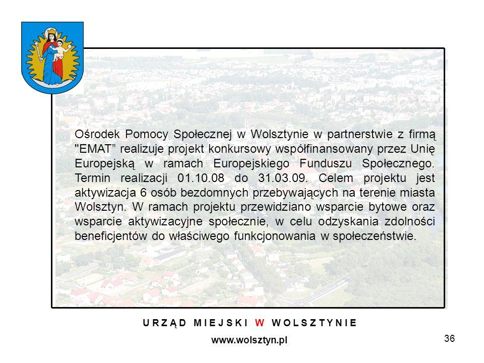 36 U R Z Ą D M I E J S K I W W O L S Z T Y N I E www.wolsztyn.pl Ośrodek Pomocy Społecznej w Wolsztynie w partnerstwie z firmą EMAT realizuje projekt konkursowy współfinansowany przez Unię Europejską w ramach Europejskiego Funduszu Społecznego.