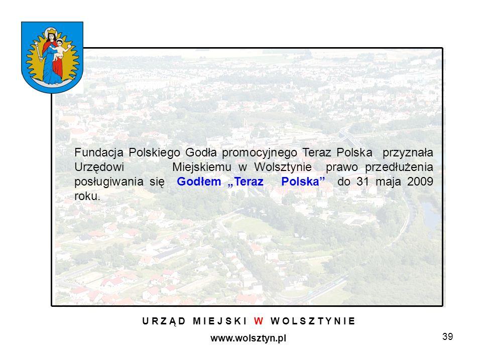 39 U R Z Ą D M I E J S K I W W O L S Z T Y N I E www.wolsztyn.pl Fundacja Polskiego Godła promocyjnego Teraz Polska przyznała Urzędowi Miejskiemu w Wolsztynie prawo przedłużenia posługiwania się Godłem Teraz Polska do 31 maja 2009 roku.