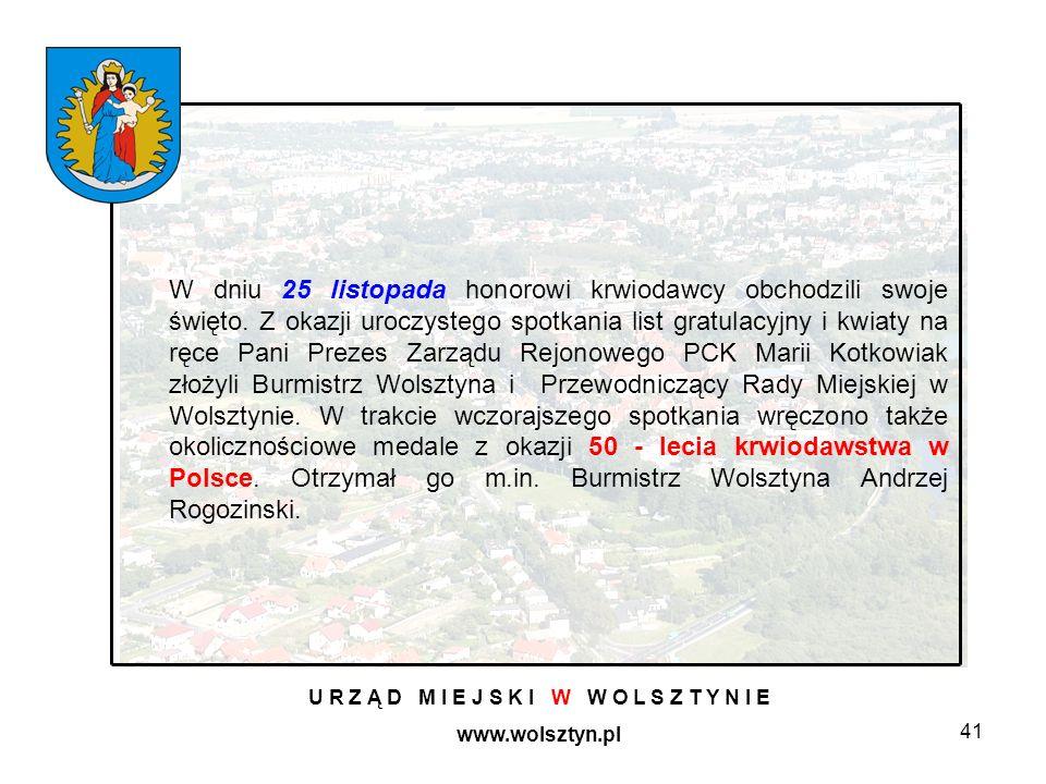 41 U R Z Ą D M I E J S K I W W O L S Z T Y N I E www.wolsztyn.pl W dniu 25 listopada honorowi krwiodawcy obchodzili swoje święto. Z okazji uroczystego