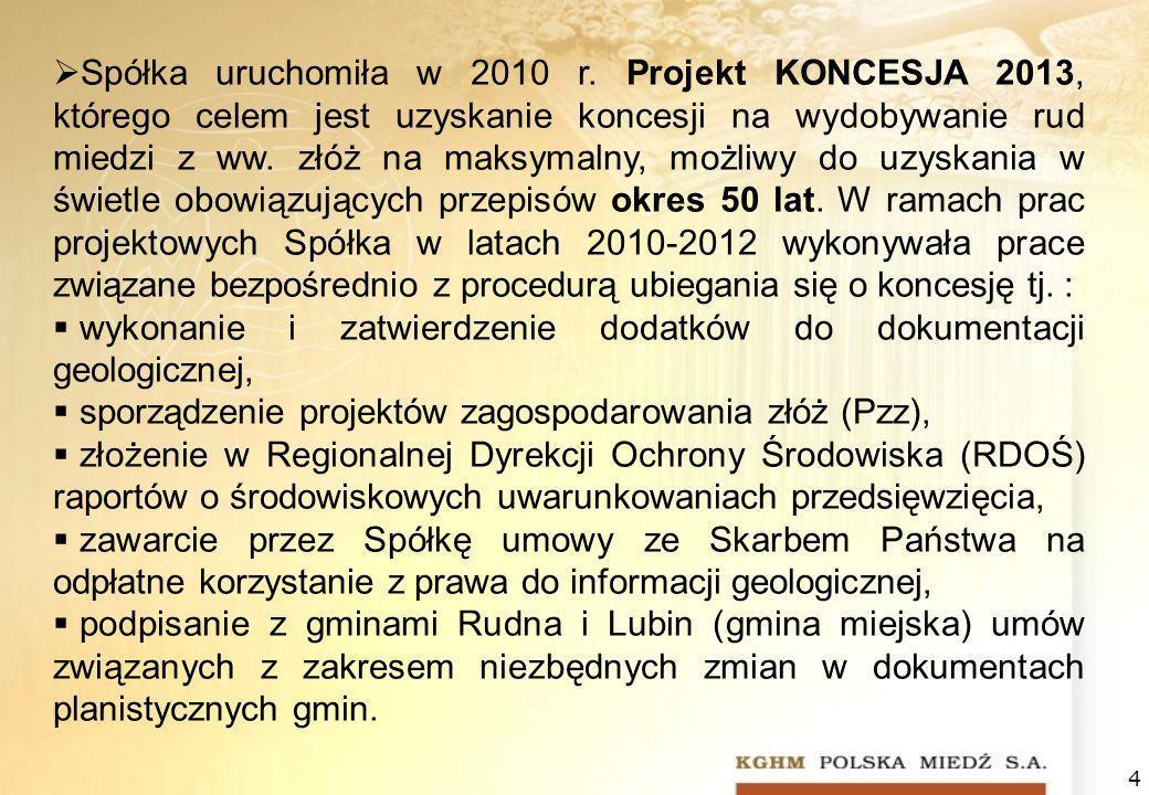 4 Spółka uruchomiła w 2010 r. Projekt KONCESJA 2013, którego celem jest uzyskanie koncesji na wydobywanie rud miedzi z ww. złóż na maksymalny, możliwy