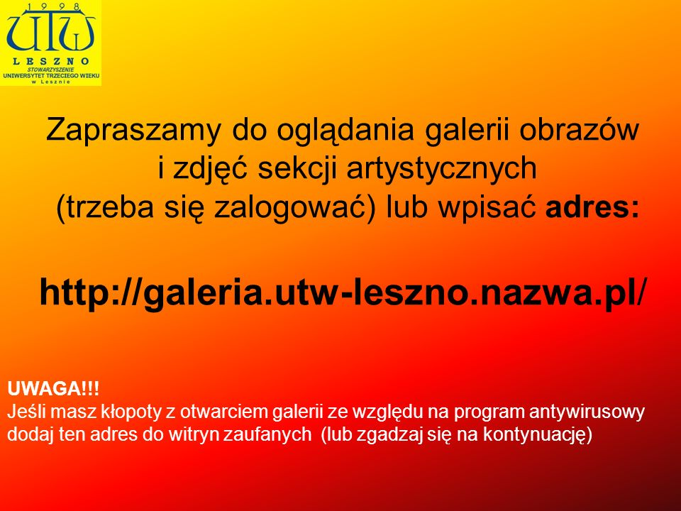 Zapraszamy do oglądania galerii obrazów i zdjęć sekcji artystycznych (trzeba się zalogować) lub wpisać adres: http://galeria.utw-leszno.nazwa.pl/ UWAG