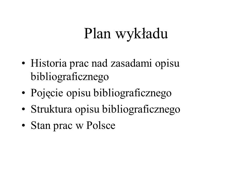 Plan wykładu Historia prac nad zasadami opisu bibliograficznego Pojęcie opisu bibliograficznego Struktura opisu bibliograficznego Stan prac w Polsce