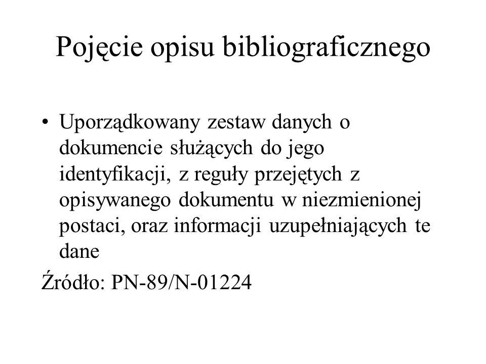 Pojęcie opisu bibliograficznego Uporządkowany zestaw danych o dokumencie służących do jego identyfikacji, z reguły przejętych z opisywanego dokumentu w niezmienionej postaci, oraz informacji uzupełniających te dane Źródło: PN-89/N-01224