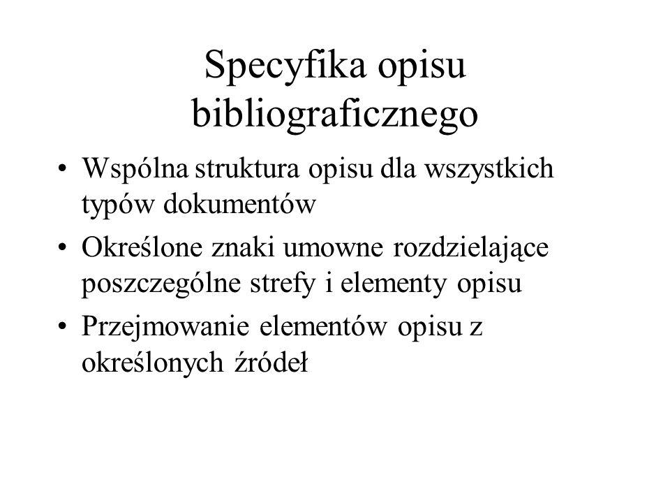 Specyfika opisu bibliograficznego Wspólna struktura opisu dla wszystkich typów dokumentów Określone znaki umowne rozdzielające poszczególne strefy i elementy opisu Przejmowanie elementów opisu z określonych źródeł
