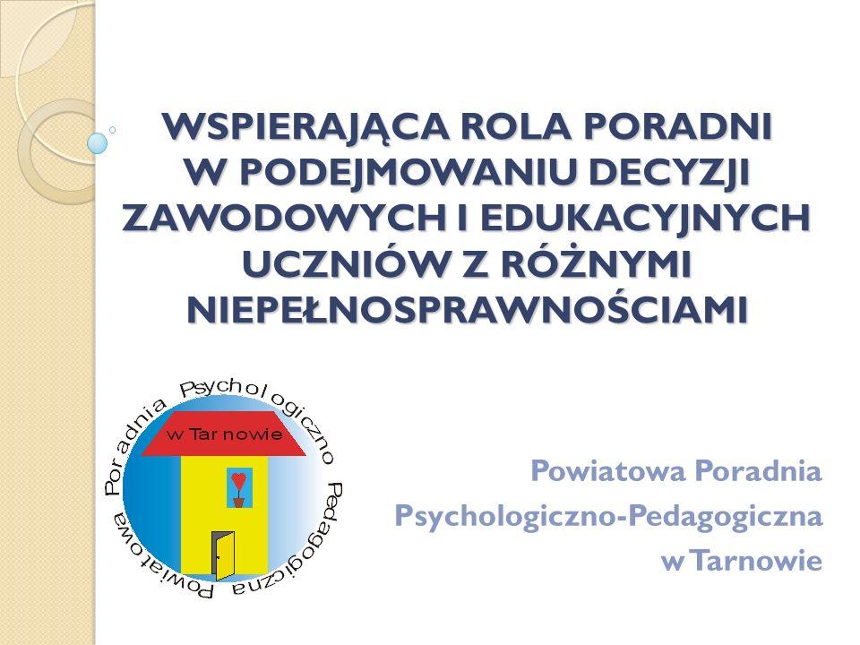 WSPIERAJĄCA ROLA PORADNI W PODEJMOWANIU DECYZJI ZAWODOWYCH I EDUKACYJNYCH UCZNIÓW Z RÓŻNYMI NIEPEŁNOSPRAWNOŚCIAMI Powiatowa Poradnia Psychologiczno-Pe