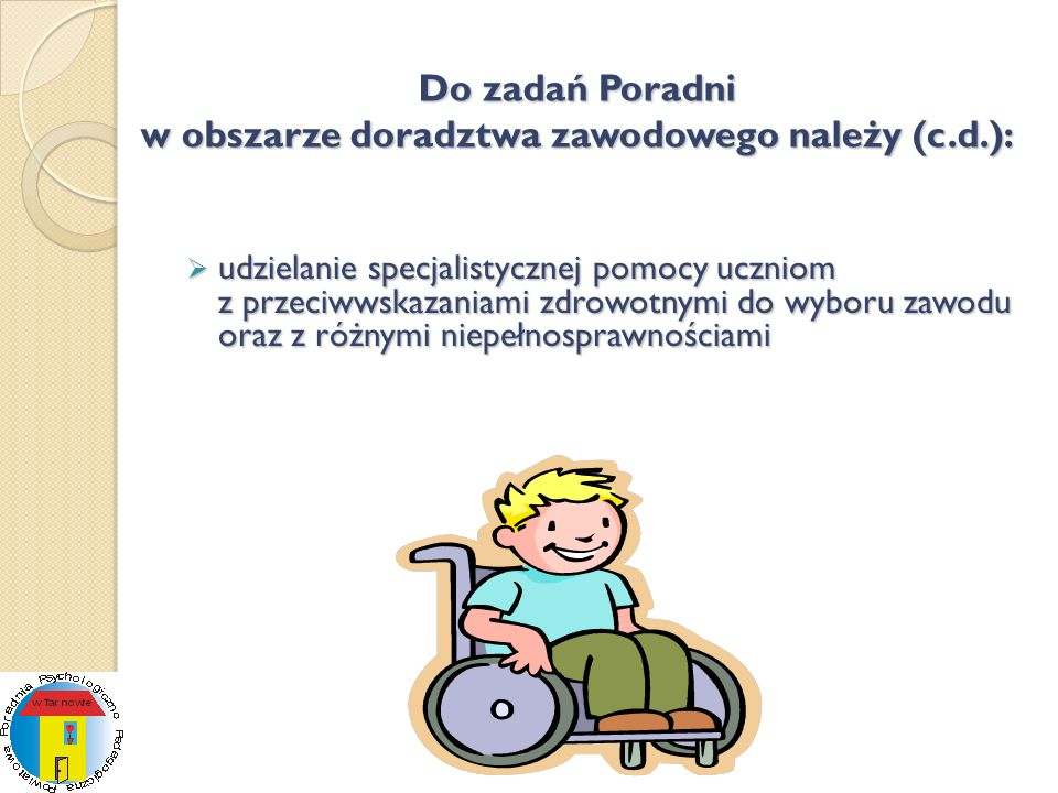 Do zadań Poradni w obszarze doradztwa zawodowego należy (c.d.): udzielanie specjalistycznej pomocy uczniom z przeciwwskazaniami zdrowotnymi do wyboru