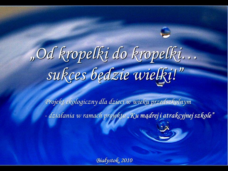 Od kropelki do kropelki… sukces będzie wielki! Białystok, 2010 Projekt ekologiczny dla dzieci w wieku przedszkolnym - działania w ramach projektu Ku m