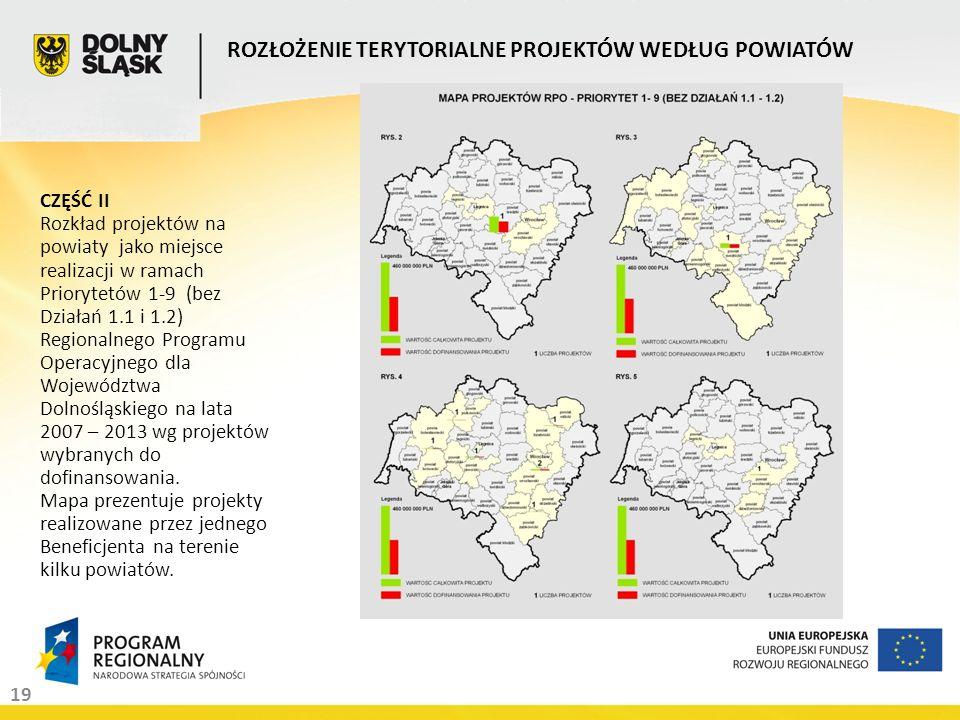 19 ROZŁOŻENIE TERYTORIALNE PROJEKTÓW WEDŁUG POWIATÓW CZĘŚĆ II Rozkład projektów na powiaty jako miejsce realizacji w ramach Priorytetów 1-9 (bez Działań 1.1 i 1.2) Regionalnego Programu Operacyjnego dla Województwa Dolnośląskiego na lata 2007 – 2013 wg projektów wybranych do dofinansowania.