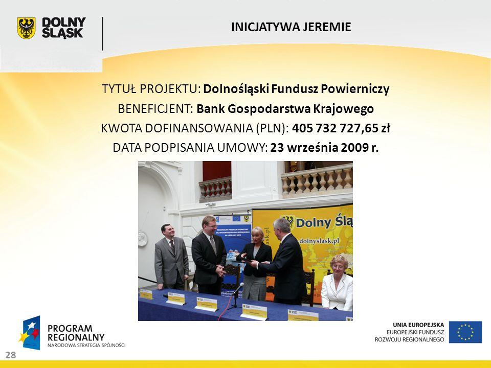 28 INICJATYWA JEREMIE TYTUŁ PROJEKTU: Dolnośląski Fundusz Powierniczy BENEFICJENT: Bank Gospodarstwa Krajowego KWOTA DOFINANSOWANIA (PLN): 405 732 727,65 zł DATA PODPISANIA UMOWY: 23 września 2009 r.