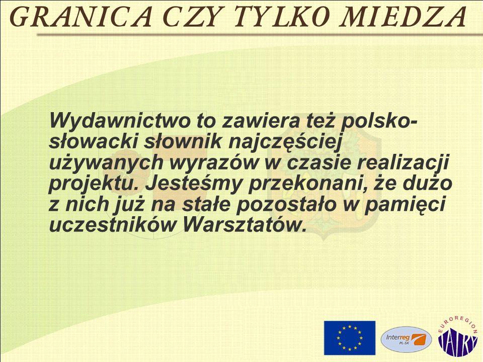 Wydawnictwo to zawiera też polsko- słowacki słownik najczęściej używanych wyrazów w czasie realizacji projektu.