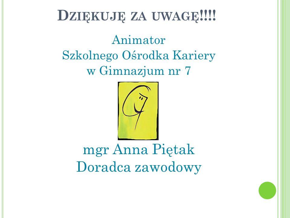 D ZIĘKUJĘ ZA UWAGĘ !!!! Animator Szkolnego Ośrodka Kariery w Gimnazjum nr 7 mgr Anna Piętak Doradca zawodowy