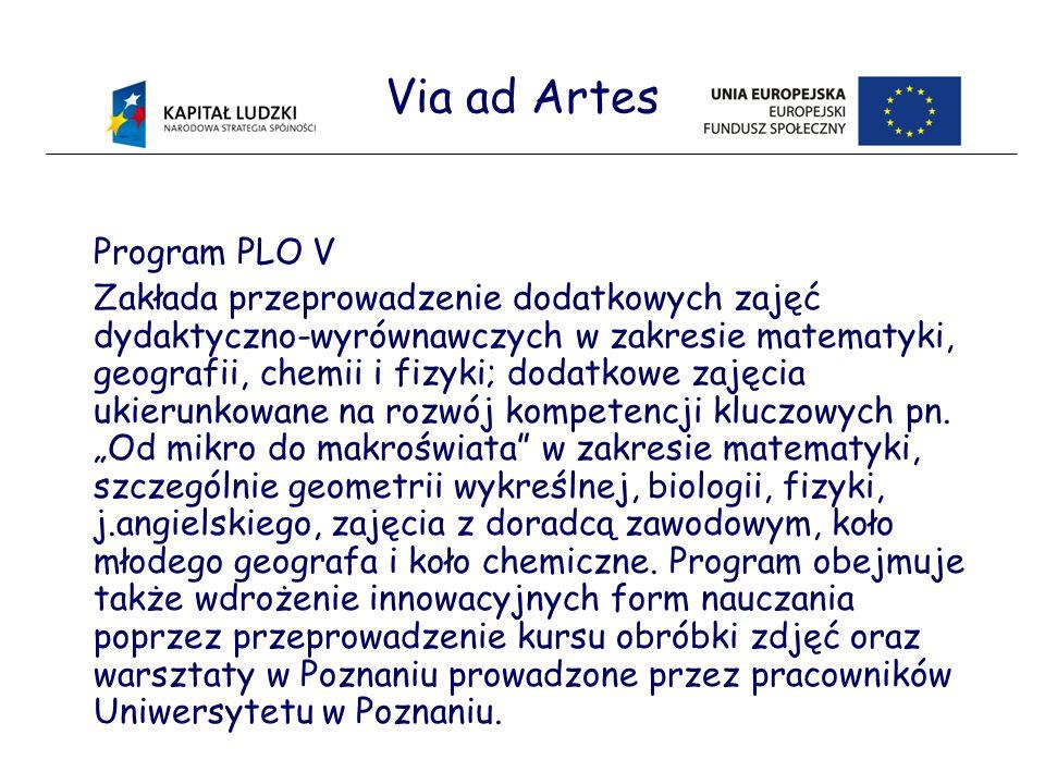 Via ad Artes Program PLO V Zakłada przeprowadzenie dodatkowych zajęć dydaktyczno-wyrównawczych w zakresie matematyki, geografii, chemii i fizyki; dodatkowe zajęcia ukierunkowane na rozwój kompetencji kluczowych pn.