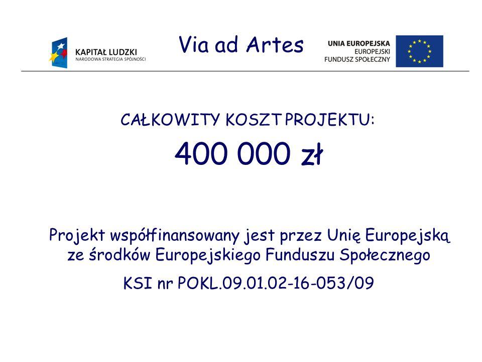 Via ad Artes CAŁKOWITY KOSZT PROJEKTU: 400 000 zł Projekt współfinansowany jest przez Unię Europejską ze środków Europejskiego Funduszu Społecznego KSI nr POKL.09.01.02-16-053/09