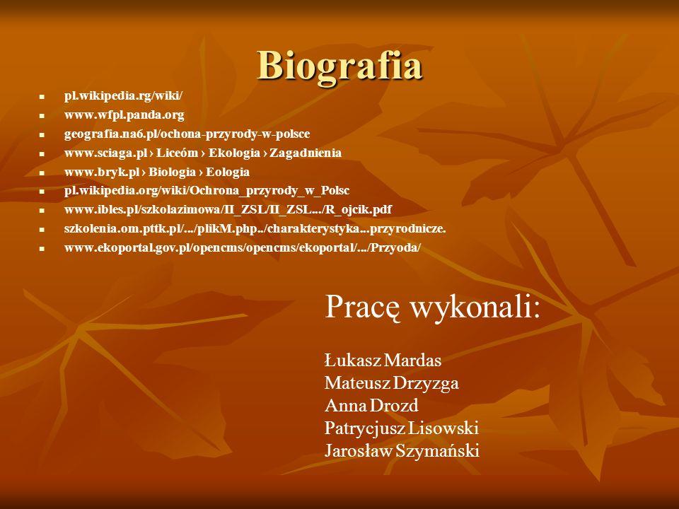 Biografia pl.wikipedia.rg/wiki/ www.wfpl.panda.org geografia.na6.pl/ochona-przyrody-w-polsce www.sciaga.pl Liceóm Ekologia Zagadnienia www.bryk.pl Bio