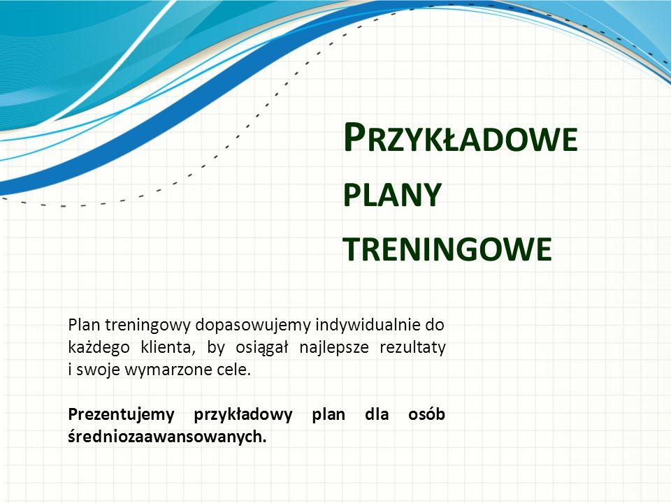 P RZYKŁADOWE PLANY TRENINGOWE Plan treningowy dopasowujemy indywidualnie do każdego klienta, by osiągał najlepsze rezultaty i swoje wymarzone cele.