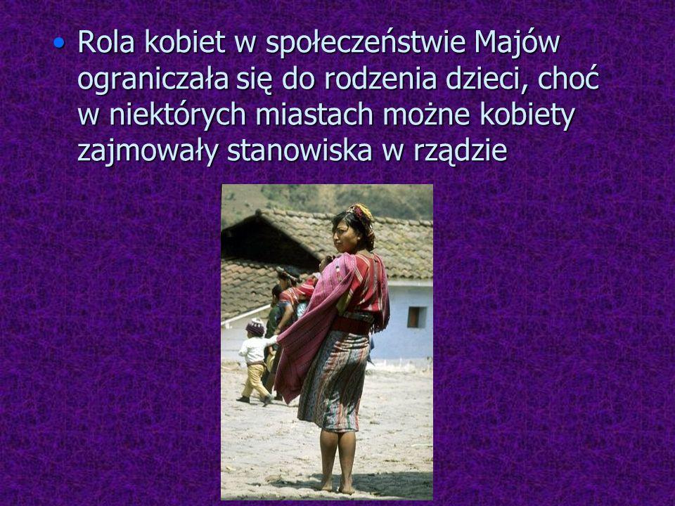Rola kobiet w społeczeństwie Majów ograniczała się do rodzenia dzieci, choć w niektórych miastach możne kobiety zajmowały stanowiska w rządzieRola kob