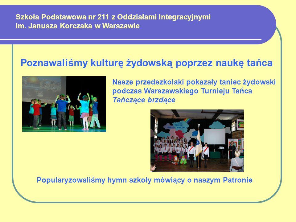 Szkoła Podstawowa nr 211 z Oddziałami Integracyjnymi im. Janusza Korczaka w Warszawie Poznawaliśmy kulturę żydowską poprzez naukę tańca Popularyzowali