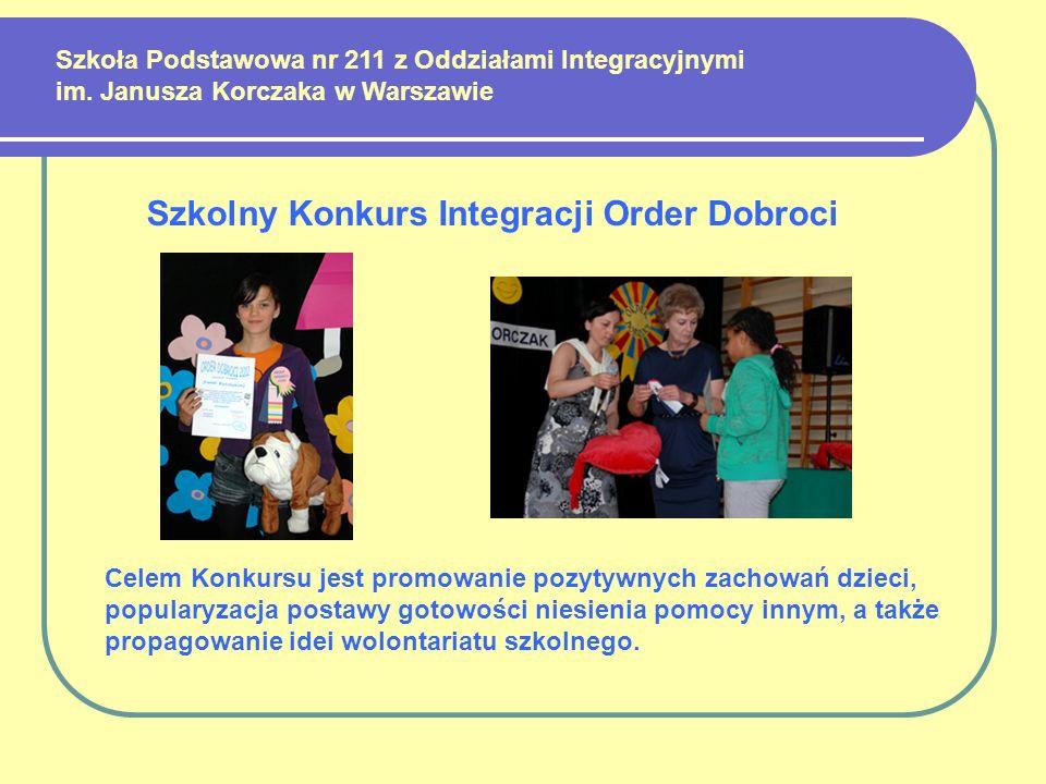Szkoła Podstawowa nr 211 z Oddziałami Integracyjnymi im. Janusza Korczaka w Warszawie Szkolny Konkurs Integracji Order Dobroci Celem Konkursu jest pro