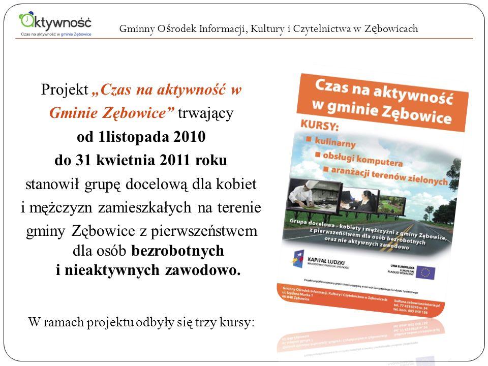 Projekt Czas na aktywność w Gminie Zębowice trwający od 1listopada 2010 do 31 kwietnia 2011 roku stanowił grupę docelową dla kobiet i mężczyzn zamieszkałych na terenie gminy Zębowice z pierwszeństwem dla osób bezrobotnych i nieaktywnych zawodowo.