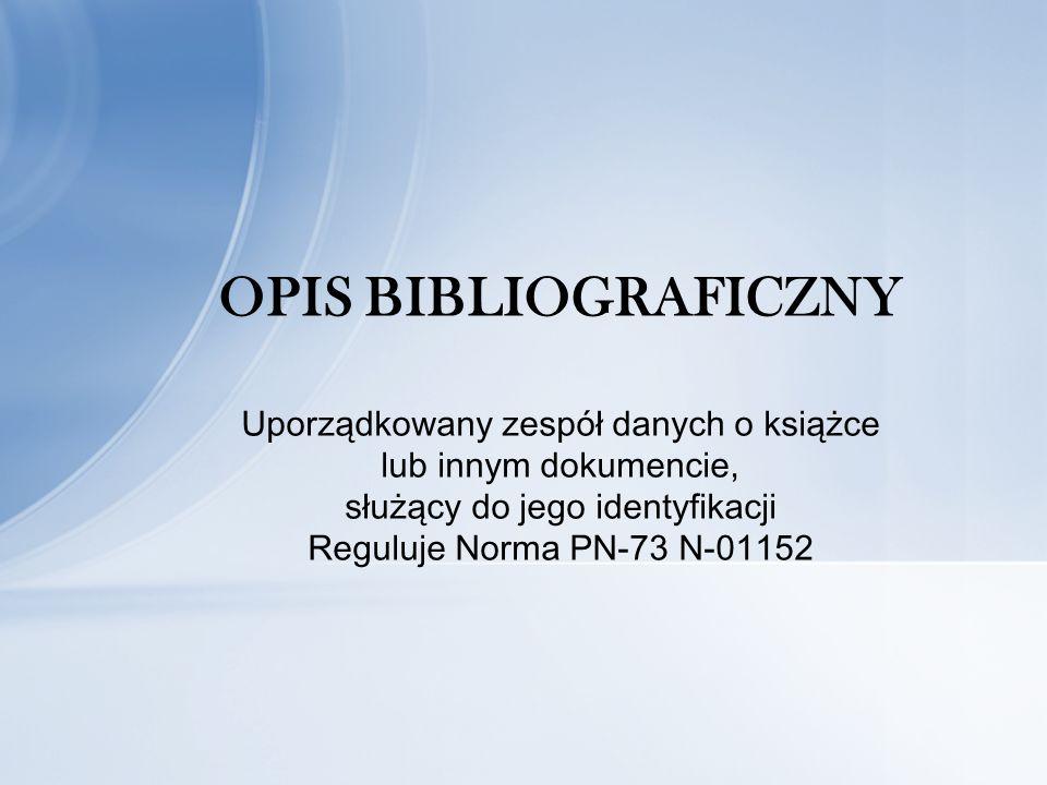 OPIS BIBLIOGRAFICZNY Uporządkowany zespół danych o książce lub innym dokumencie, służący do jego identyfikacji Reguluje Norma PN-73 N-01152