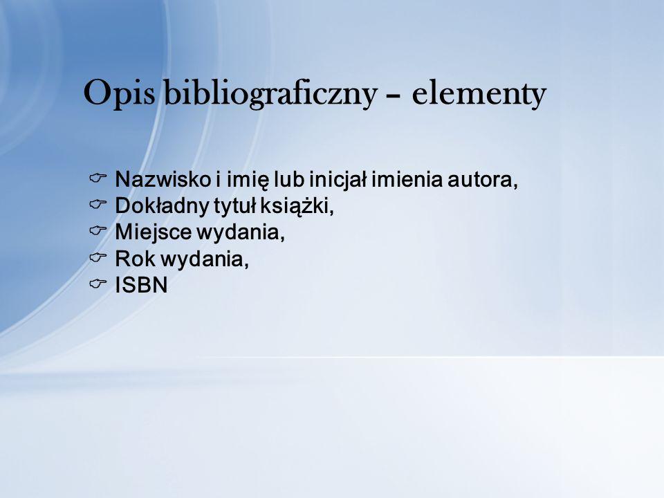 Nazwisko i imię lub inicjał imienia autora, Dokładny tytuł książki, Miejsce wydania, Rok wydania, ISBN Opis bibliograficzny – elementy