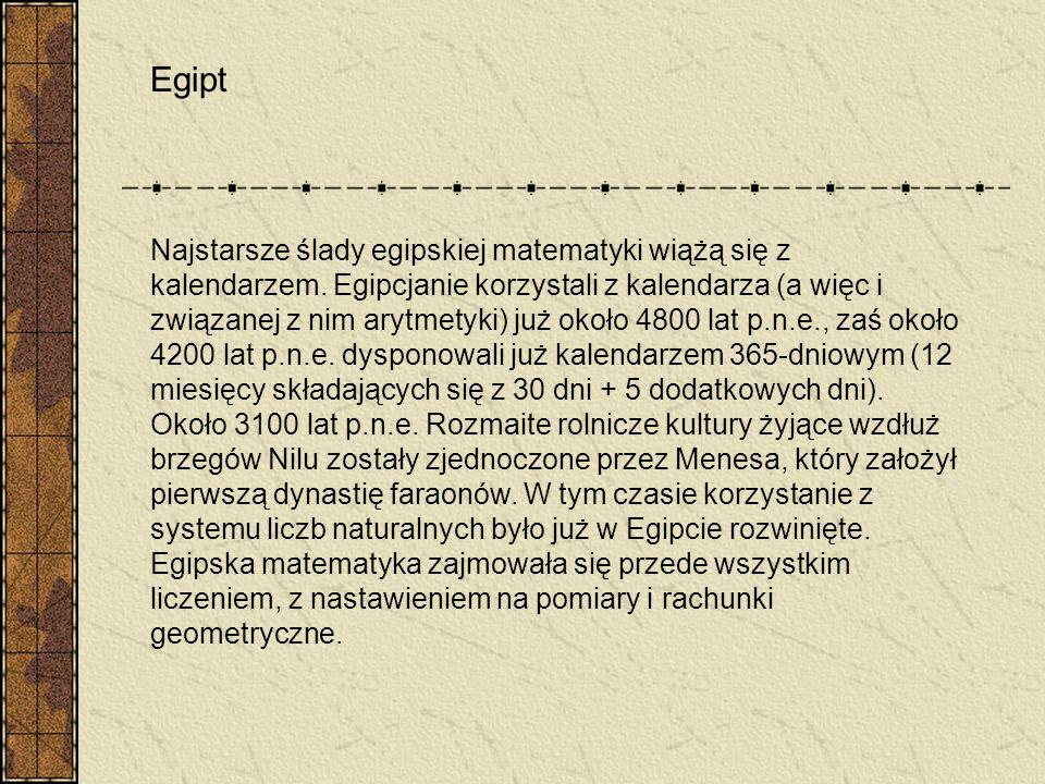 Egipt Najstarsze ślady egipskiej matematyki wiążą się z kalendarzem. Egipcjanie korzystali z kalendarza (a więc i związanej z nim arytmetyki) już okoł
