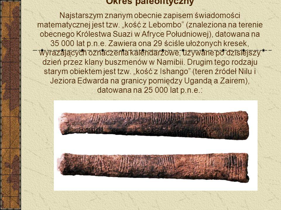Okres paleolityczny Najstarszym znanym obecnie zapisem świadomości matematycznej jest tzw. kość z Lebombo (znaleziona na terenie obecnego Królestwa Su