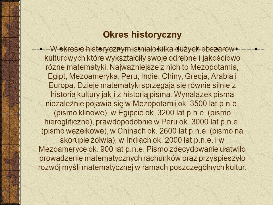 Okres historyczny W okresie historycznym istniało kilka dużych obszarów kulturowych które wykształciły swoje odrębne i jakościowo różne matematyki. Na