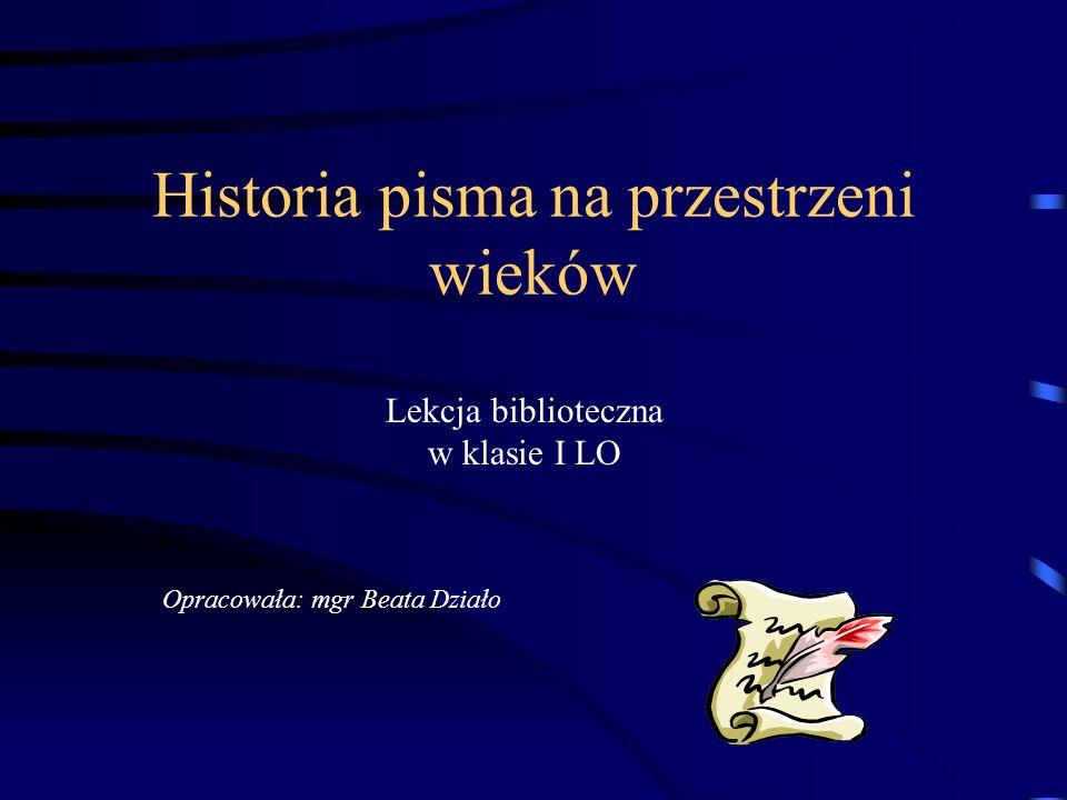 Historia pisma na przestrzeni wieków Lekcja biblioteczna w klasie I LO Opracowała: mgr Beata Działo