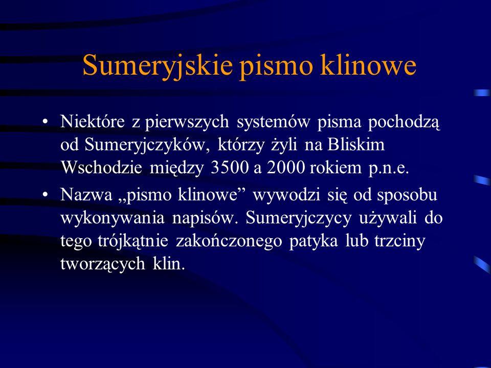 Sumeryjskie pismo klinowe Niektóre z pierwszych systemów pisma pochodzą od Sumeryjczyków, którzy żyli na Bliskim Wschodzie między 3500 a 2000 rokiem p.n.e.