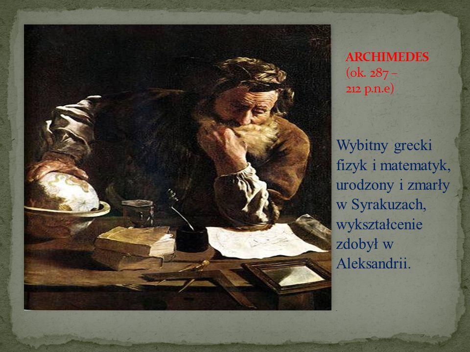 Wybitny grecki fizyk i matematyk, urodzony i zmarły w Syrakuzach, wykształcenie zdobył w Aleksandrii..