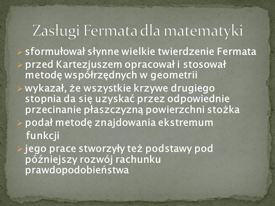 sformułował słynne wielkie twierdzenie Fermata przed Kartezjuszem opracował i stosował metodę współrzędnych w geometrii wykazał, że wszystkie krzywe d