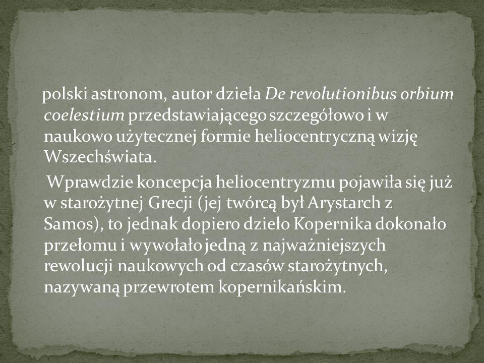 polski astronom, autor dzieła De revolutionibus orbium coelestium przedstawiającego szczegółowo i w naukowo użytecznej formie heliocentryczną wizję Ws