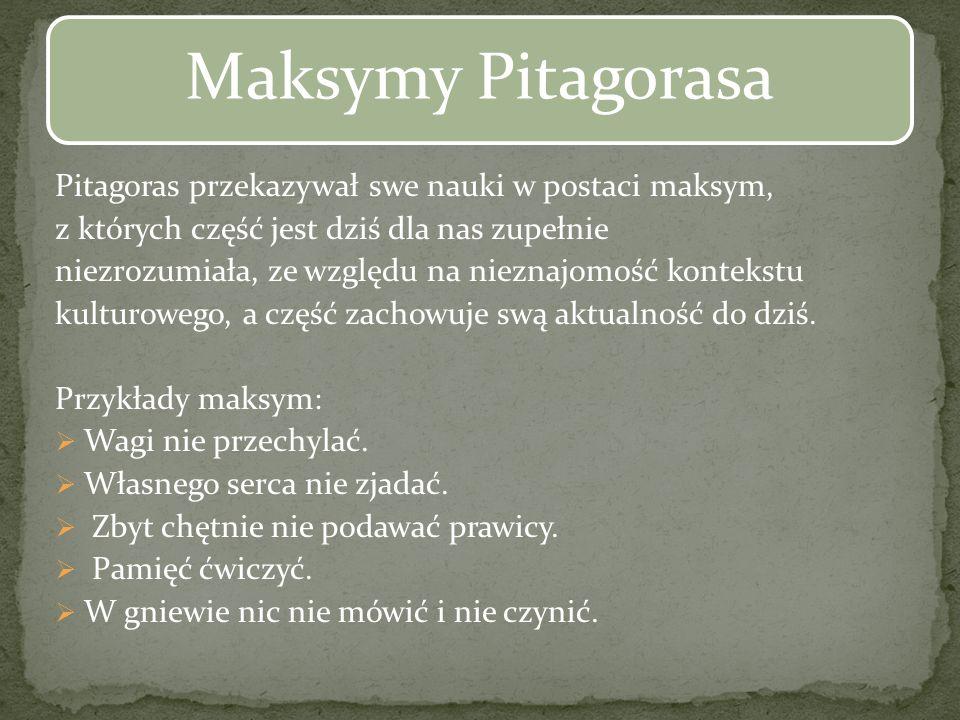 Pitagoras przekazywał swe nauki w postaci maksym, z których część jest dziś dla nas zupełnie niezrozumiała, ze względu na nieznajomość kontekstu kultu