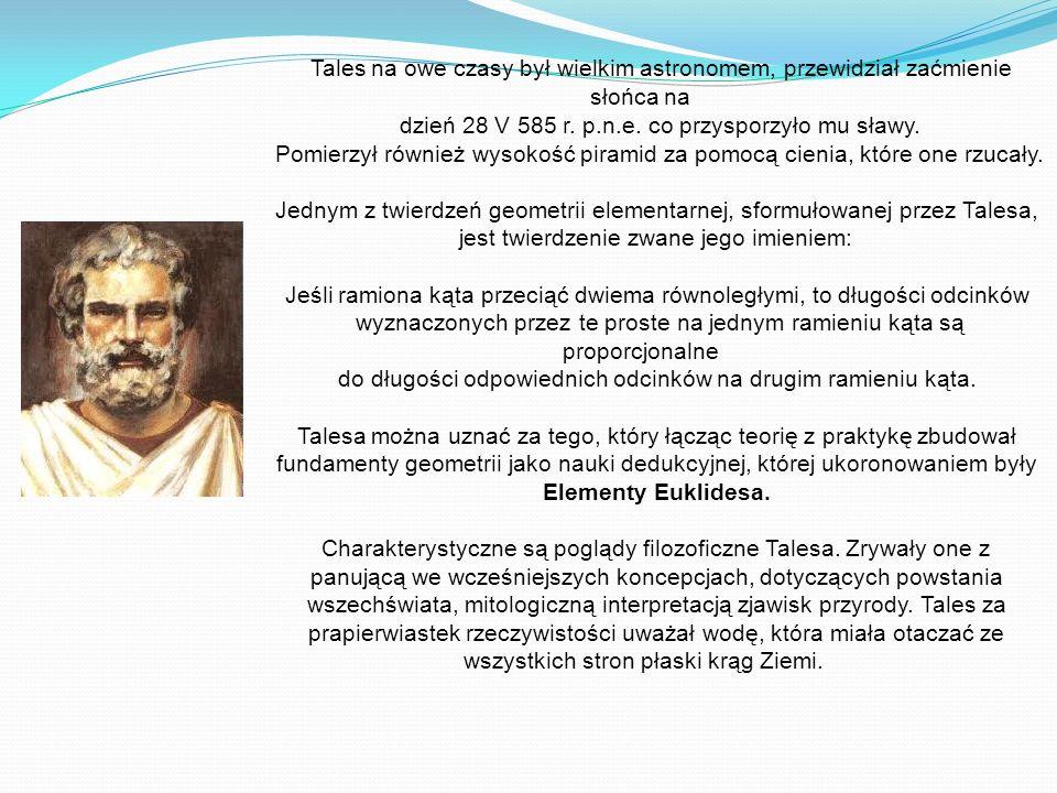 Tales na owe czasy był wielkim astronomem, przewidział zaćmienie słońca na dzień 28 V 585 r. p.n.e. co przysporzyło mu sławy. Pomierzył również wysoko