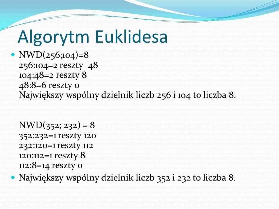 Algorytm Euklidesa NWD(256;104)=8 256:104=2 reszty 48 104:48=2 reszty 8 48:8=6 reszty 0 Największy wspólny dzielnik liczb 256 i 104 to liczba 8. NWD(3