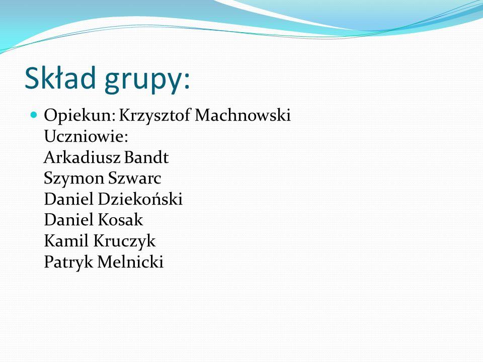 Skład grupy: Opiekun: Krzysztof Machnowski Uczniowie: Arkadiusz Bandt Szymon Szwarc Daniel Dziekoński Daniel Kosak Kamil Kruczyk Patryk Melnicki