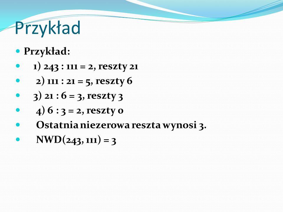 Przykład Przykład: 1) 243 : 111 = 2, reszty 21 2) 111 : 21 = 5, reszty 6 3) 21 : 6 = 3, reszty 3 4) 6 : 3 = 2, reszty 0 Ostatnia niezerowa reszta wyno