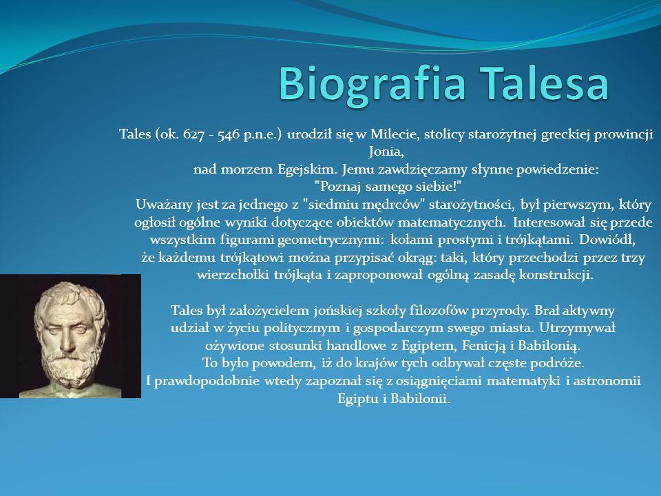 Tales (ok. 627 - 546 p.n.e.) urodził się w Milecie, stolicy starożytnej greckiej prowincji Jonia, nad morzem Egejskim. Jemu zawdzięczamy słynne powied