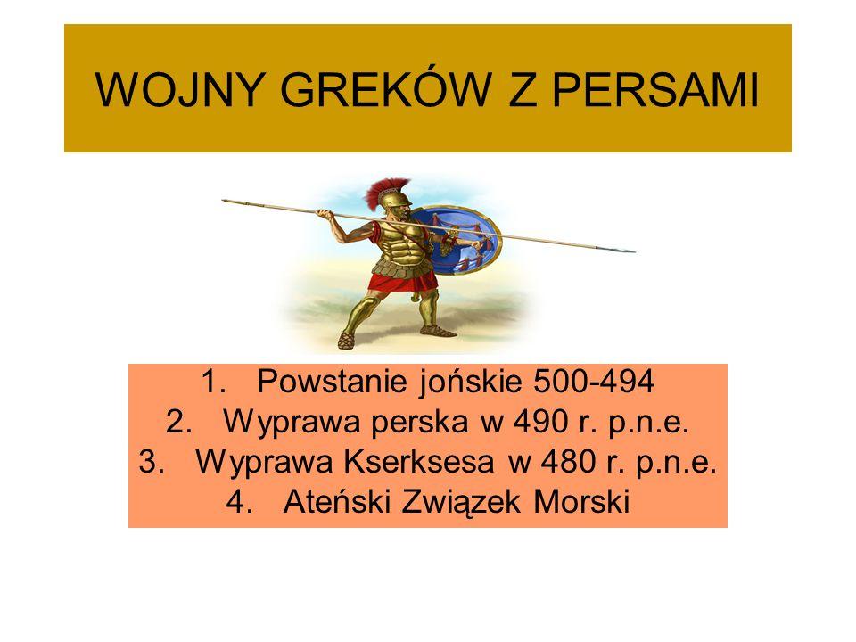 WOJNY GREKÓW Z PERSAMI 1.Powstanie jońskie 500-494 2.Wyprawa perska w 490 r. p.n.e. 3.Wyprawa Kserksesa w 480 r. p.n.e. 4.Ateński Związek Morski
