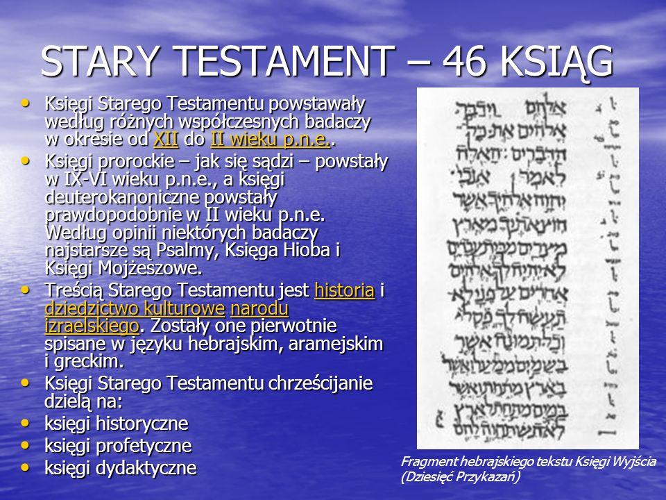 STARY TESTAMENT – 46 KSIĄG Księgi Starego Testamentu powstawały według różnych współczesnych badaczy w okresie od XII do II wieku p.n.e.. Księgi Stare