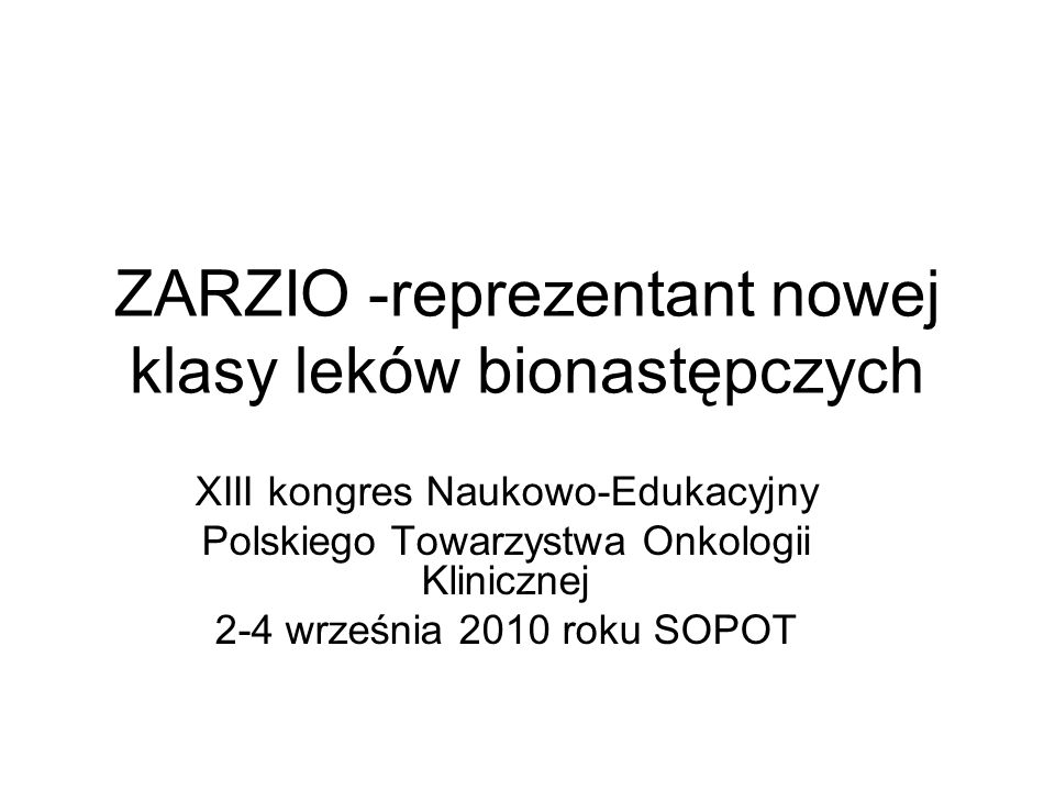 ZARZIO -reprezentant nowej klasy leków bionastępczych XIII kongres Naukowo-Edukacyjny Polskiego Towarzystwa Onkologii Klinicznej 2-4 września 2010 roku SOPOT