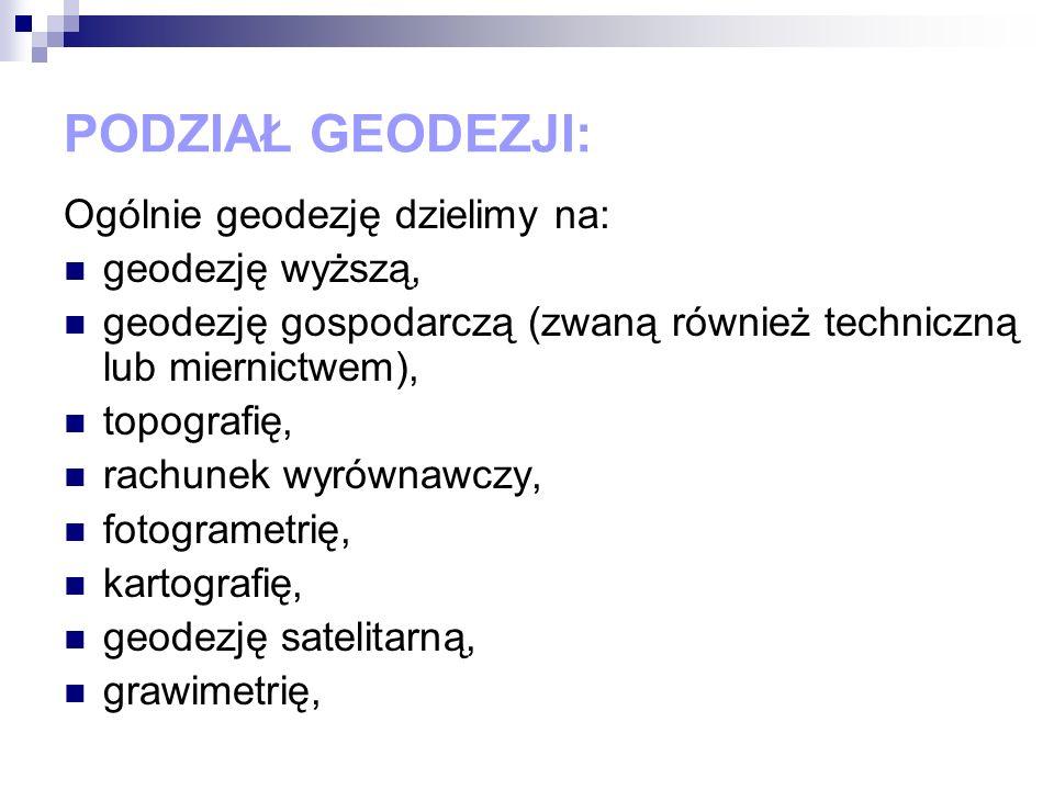 PODZIAŁ GEODEZJI: Ogólnie geodezję dzielimy na: geodezję wyższą, geodezję gospodarczą (zwaną również techniczną lub miernictwem), topografię, rachunek